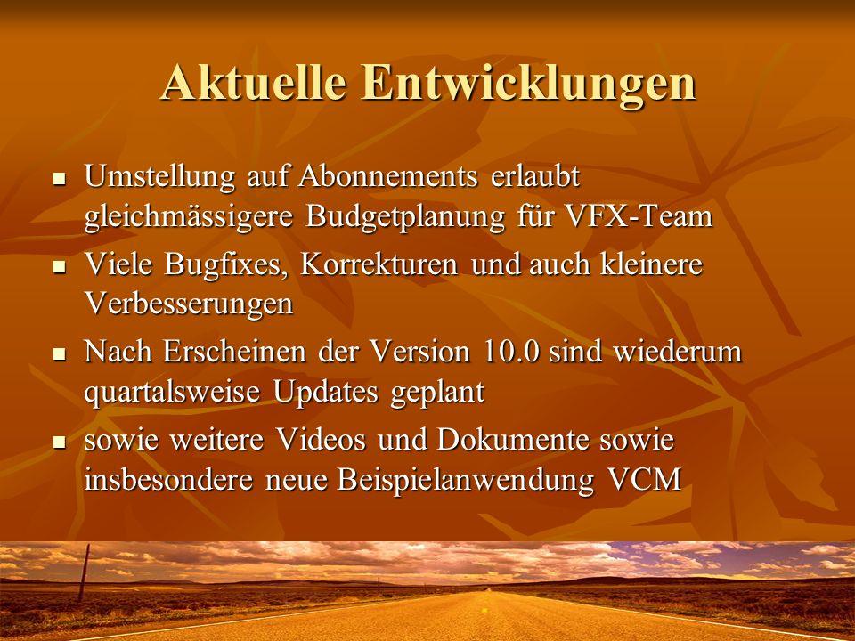 Aktuelle Entwicklungen Umstellung auf Abonnements erlaubt gleichmässigere Budgetplanung für VFX-Team Umstellung auf Abonnements erlaubt gleichmässigere Budgetplanung für VFX-Team Viele Bugfixes, Korrekturen und auch kleinere Verbesserungen Viele Bugfixes, Korrekturen und auch kleinere Verbesserungen Nach Erscheinen der Version 10.0 sind wiederum quartalsweise Updates geplant Nach Erscheinen der Version 10.0 sind wiederum quartalsweise Updates geplant sowie weitere Videos und Dokumente sowie insbesondere neue Beispielanwendung VCM sowie weitere Videos und Dokumente sowie insbesondere neue Beispielanwendung VCM