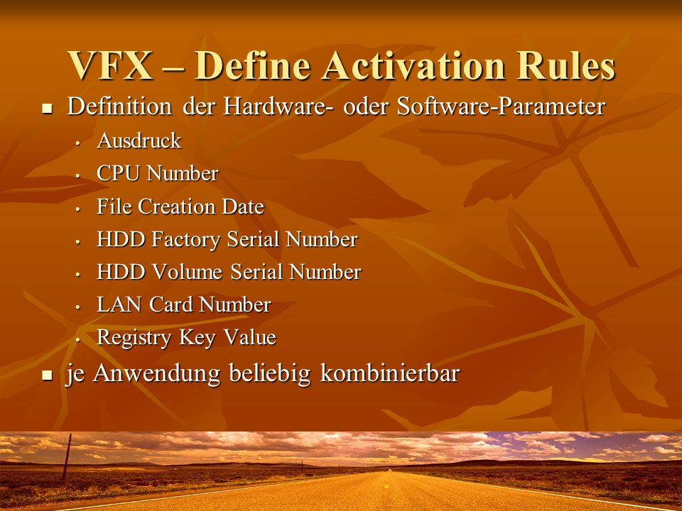 VFX – Define Activation Rules Definition der Hardware- oder Software-Parameter Definition der Hardware- oder Software-Parameter Ausdruck Ausdruck CPU Number CPU Number File Creation Date File Creation Date HDD Factory Serial Number HDD Factory Serial Number HDD Volume Serial Number HDD Volume Serial Number LAN Card Number LAN Card Number Registry Key Value Registry Key Value je Anwendung beliebig kombinierbar je Anwendung beliebig kombinierbar