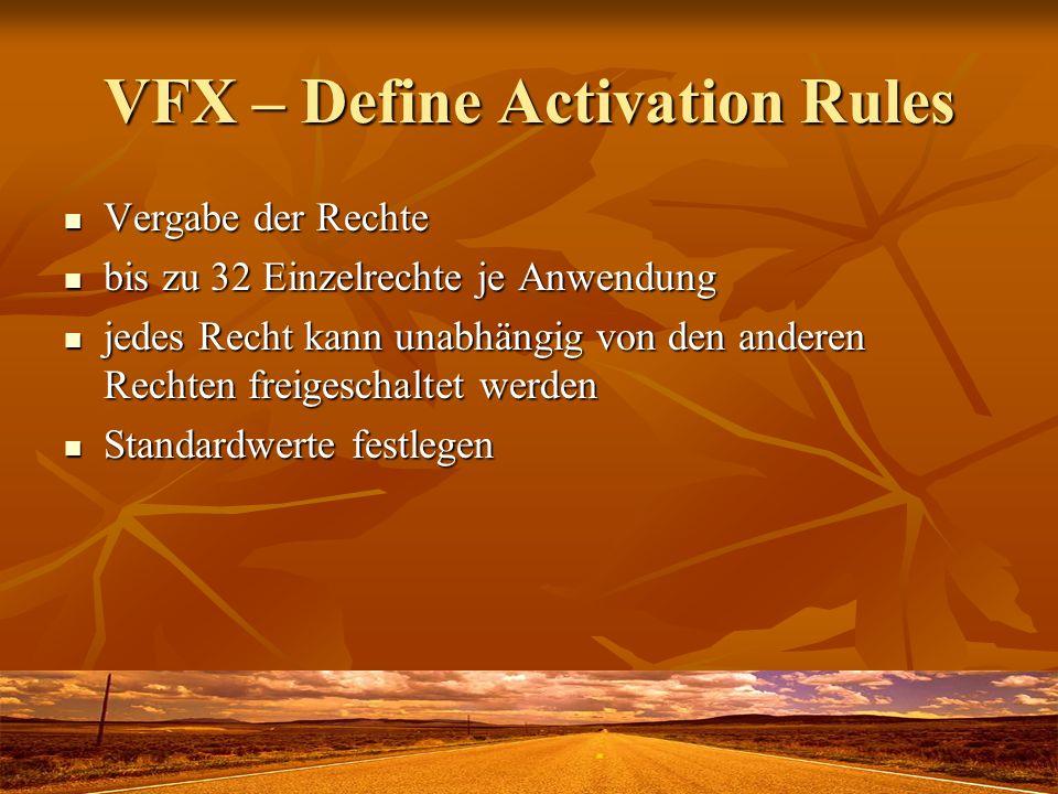VFX – Define Activation Rules Vergabe der Rechte Vergabe der Rechte bis zu 32 Einzelrechte je Anwendung bis zu 32 Einzelrechte je Anwendung jedes Recht kann unabhängig von den anderen Rechten freigeschaltet werden jedes Recht kann unabhängig von den anderen Rechten freigeschaltet werden Standardwerte festlegen Standardwerte festlegen