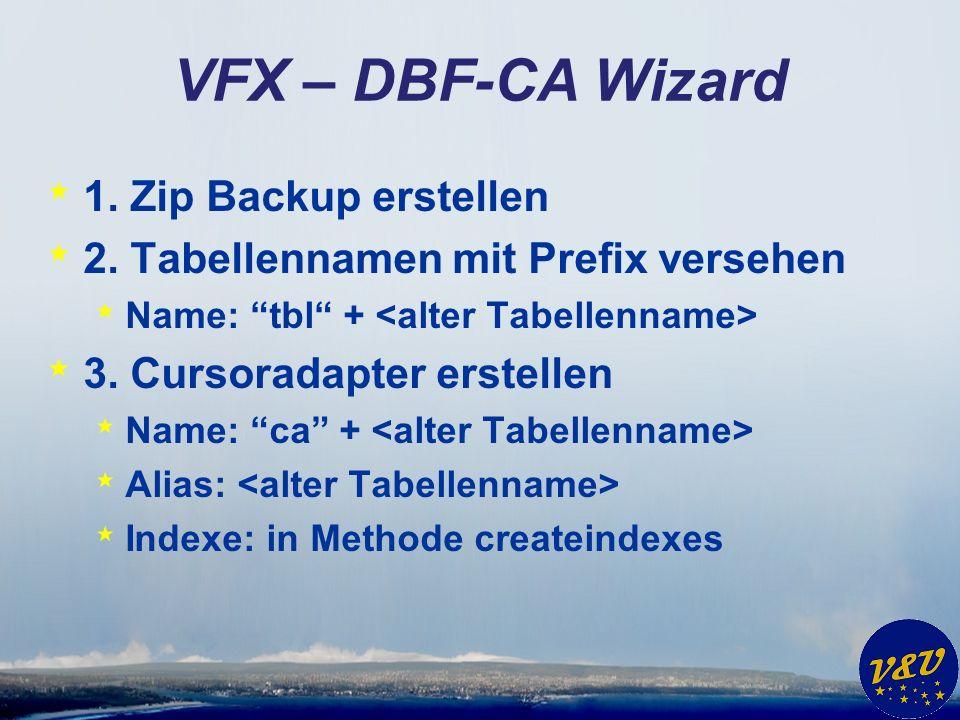 VFX – DBF-CA Wizard * 1. Zip Backup erstellen * 2. Tabellennamen mit Prefix versehen * Name: tbl + * 3. Cursoradapter erstellen * Name: ca + * Alias: