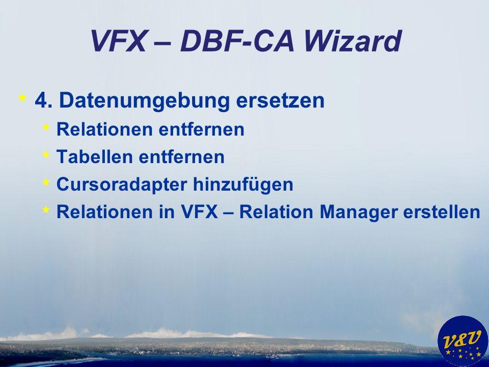 VFX – DBF-CA Wizard * 4. Datenumgebung ersetzen * Relationen entfernen * Tabellen entfernen * Cursoradapter hinzufügen * Relationen in VFX – Relation