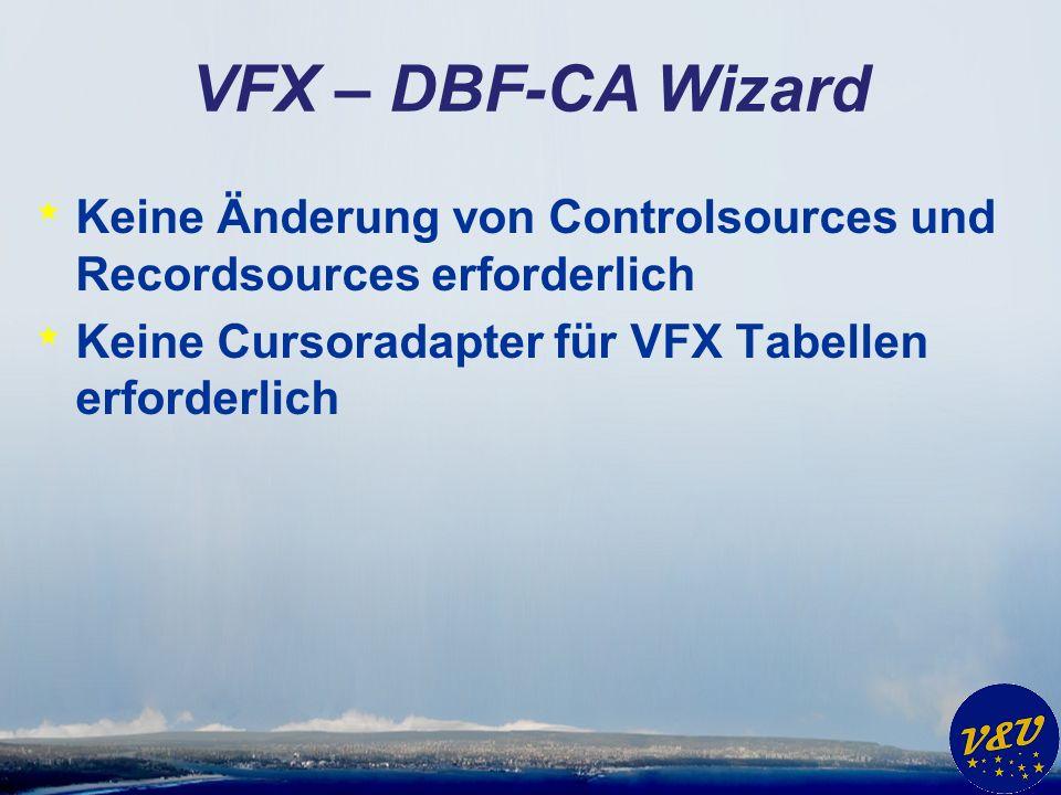 VFX – DBF-CA Wizard * Keine Änderung von Controlsources und Recordsources erforderlich * Keine Cursoradapter für VFX Tabellen erforderlich