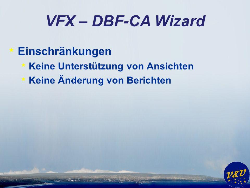 VFX – DBF-CA Wizard * Einschränkungen * Keine Unterstützung von Ansichten * Keine Änderung von Berichten