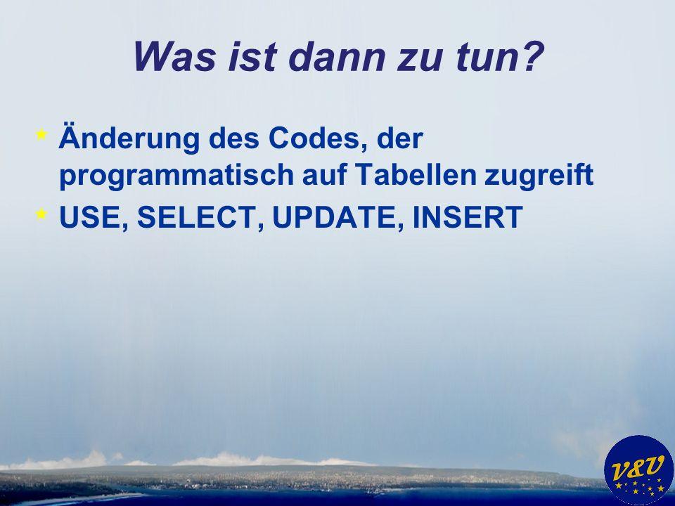 Was ist dann zu tun? * Änderung des Codes, der programmatisch auf Tabellen zugreift * USE, SELECT, UPDATE, INSERT