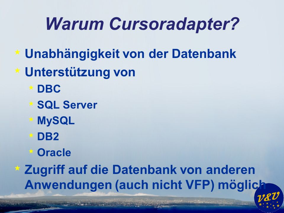 Warum Cursoradapter? * Unabhängigkeit von der Datenbank * Unterstützung von * DBC * SQL Server * MySQL * DB2 * Oracle * Zugriff auf die Datenbank von