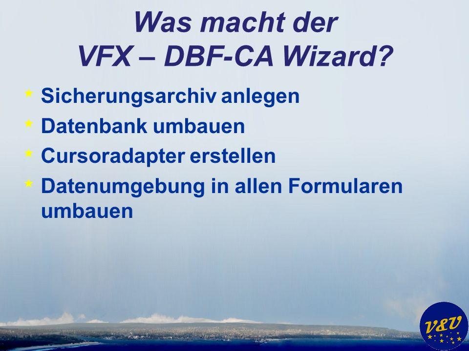 Was macht der VFX – DBF-CA Wizard? * Sicherungsarchiv anlegen * Datenbank umbauen * Cursoradapter erstellen * Datenumgebung in allen Formularen umbaue