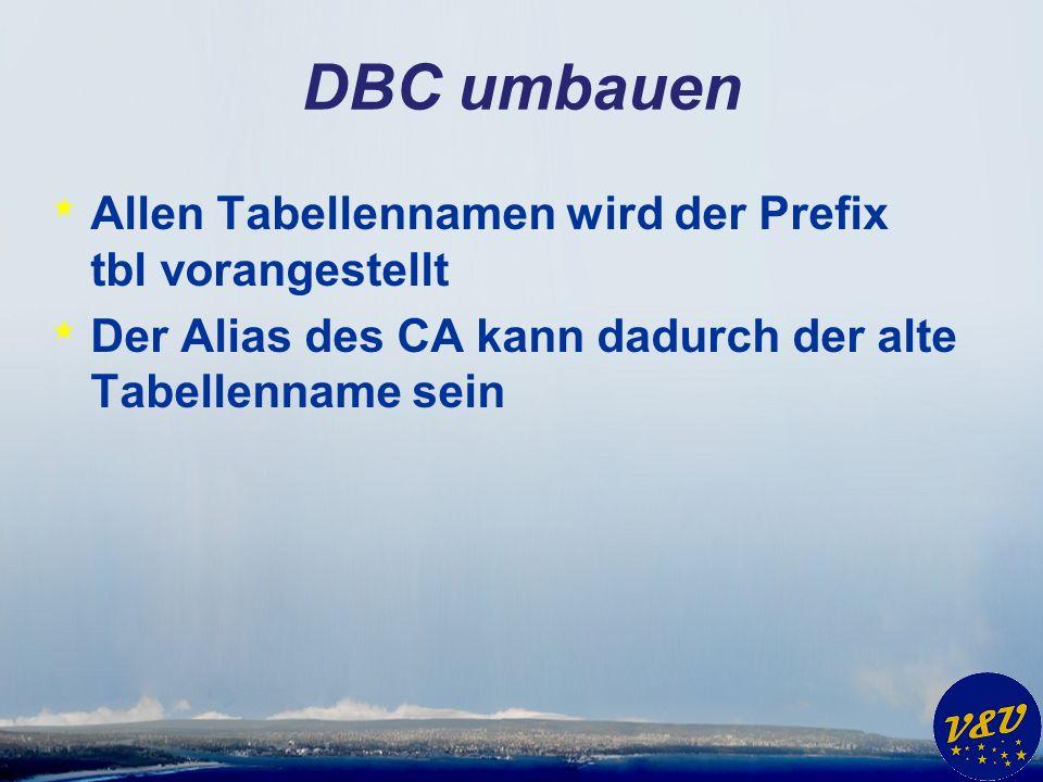 DBC umbauen * Allen Tabellennamen wird der Prefix tbl vorangestellt * Der Alias des CA kann dadurch der alte Tabellenname sein
