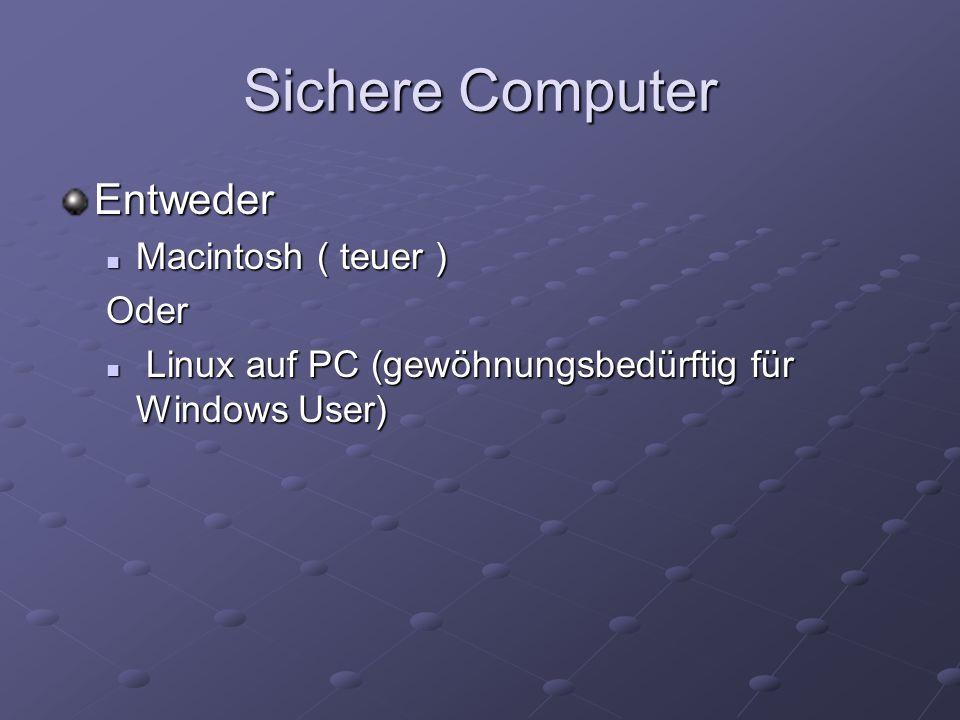 Sichere Computer Entweder Macintosh ( teuer ) Macintosh ( teuer )Oder Linux auf PC (gewöhnungsbedürftig für Windows User) Linux auf PC (gewöhnungsbedü