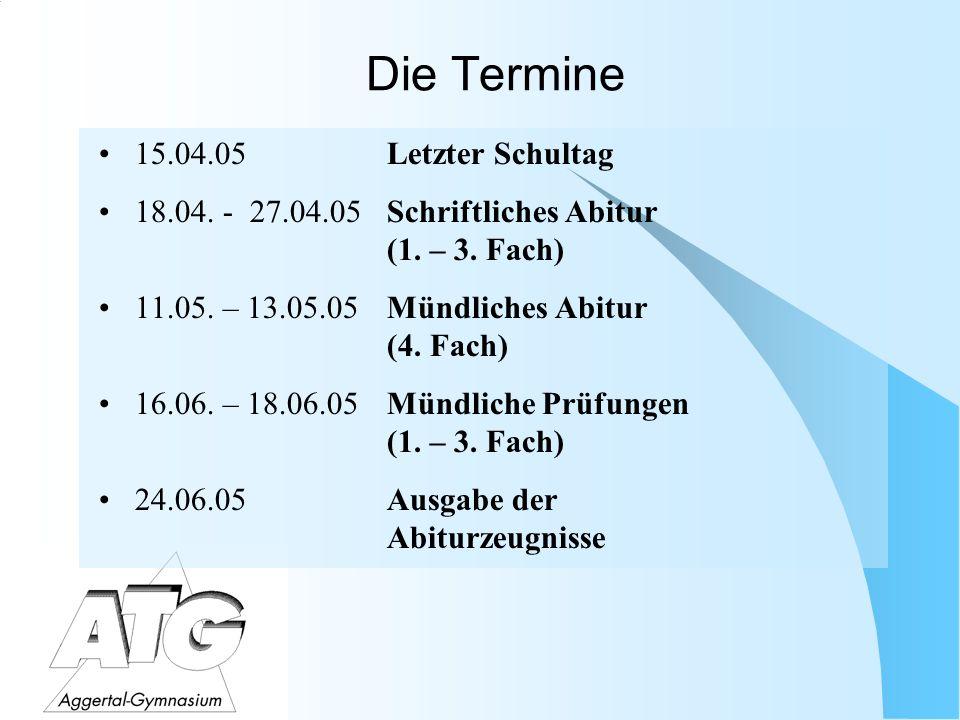 Die Termine 15.04.05Letzter Schultag 18.04. - 27.04.05Schriftliches Abitur (1. – 3. Fach) 11.05. – 13.05.05Mündliches Abitur (4. Fach) 16.06. – 18.06.
