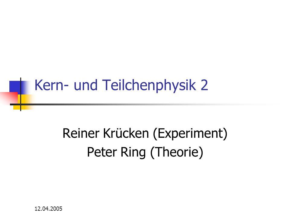 12.04.2005 Kern- und Teilchenphysik 2 Reiner Krücken (Experiment) Peter Ring (Theorie)