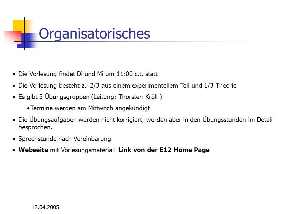 12.04.2005 Organisatorisches Die Vorlesung findet Di und Mi um 11:00 c.t. statt Die Vorlesung besteht zu 2/3 aus einem experimentellem Teil und 1/3 Th