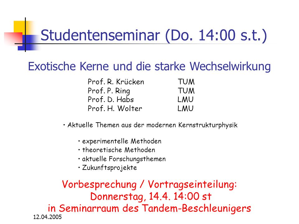 12.04.2005 Literatur Povh, Rith, Scholz, Zetsche: Teilchen und Kerne (Springer 1999) Frauenfelder, Henley: Subatomic physics (Prentice Hall 1999) Segre: Nuclei and particles (Benjamin 1965) Perkins: Introduction to high energy physics (Addison Wesley 1986) Halzen, Martin: Quarks and leptons (Wiley & Sons 1984) Kane: Modern elementary particle physics (Addison Wesley 1987) Schmüser: Feynman-Graphen und Eichtheorien für Experimentalphysiker (Springer 1987)