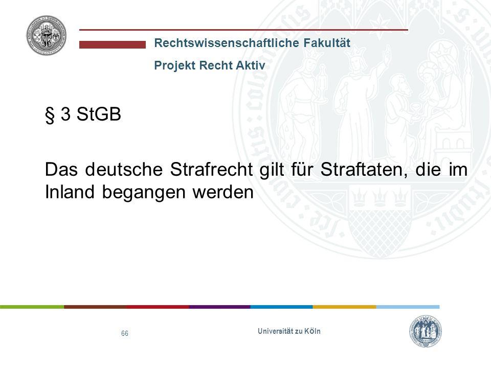Rechtswissenschaftliche Fakultät Projekt Recht Aktiv Universit ä t zu K ö ln 67 Wenn-Dann-Form: Wenn eine Straftat im Inland begangen wird, dann gilt das deutsche Strafrecht.