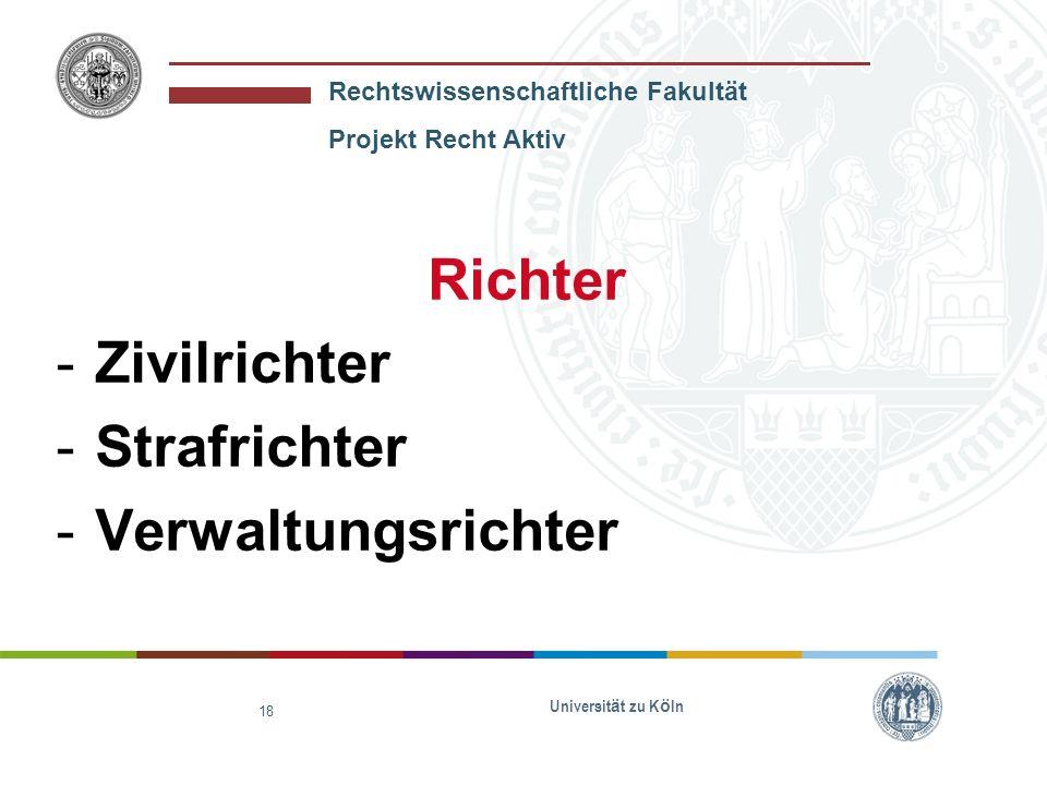 Rechtswissenschaftliche Fakultät Projekt Recht Aktiv Universit ä t zu K ö ln 18 Richter -Zivilrichter -Strafrichter -Verwaltungsrichter