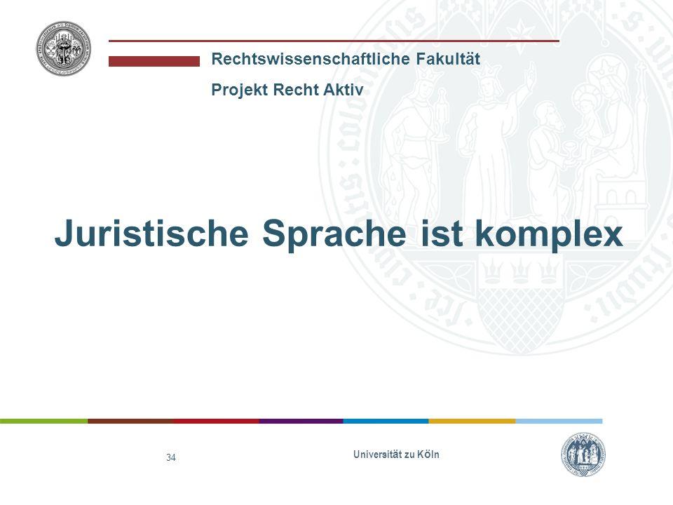 Rechtswissenschaftliche Fakultät Projekt Recht Aktiv Universit ä t zu K ö ln 34 Juristische Sprache ist komplex
