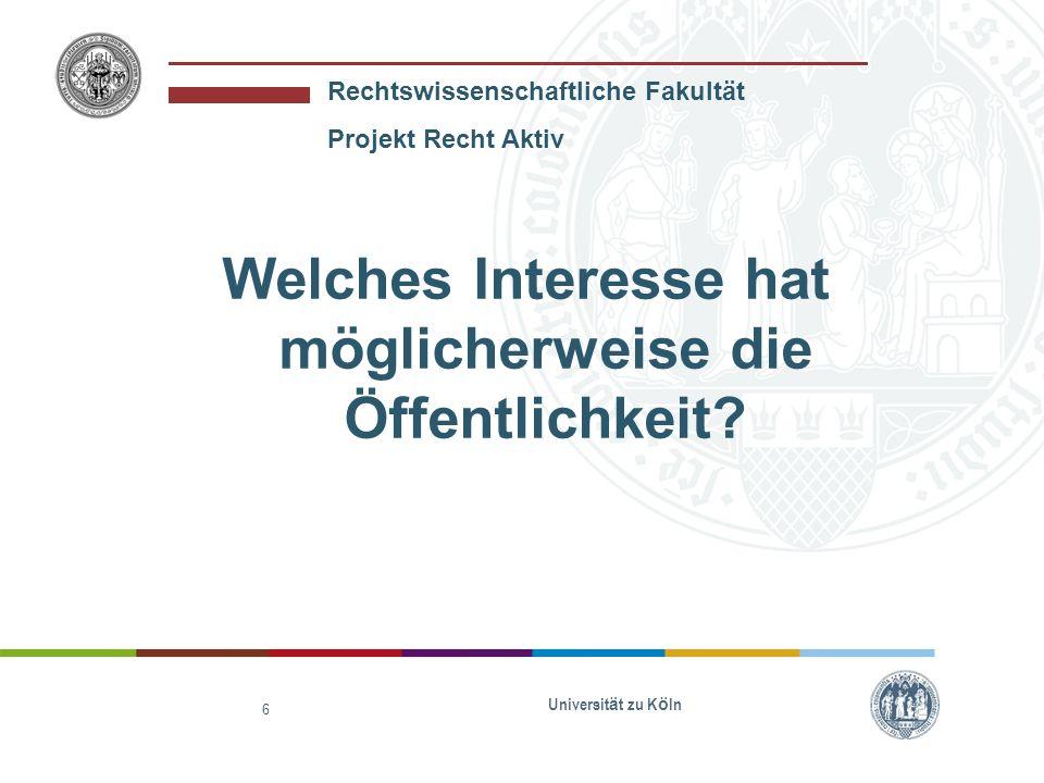 Rechtswissenschaftliche Fakultät Projekt Recht Aktiv Welches Interesse hat möglicherweise die Öffentlichkeit? Universität zu Köln 6