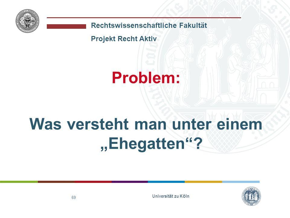 Rechtswissenschaftliche Fakultät Projekt Recht Aktiv Universit ä t zu K ö ln 69 Problem: Was versteht man unter einem Ehegatten?