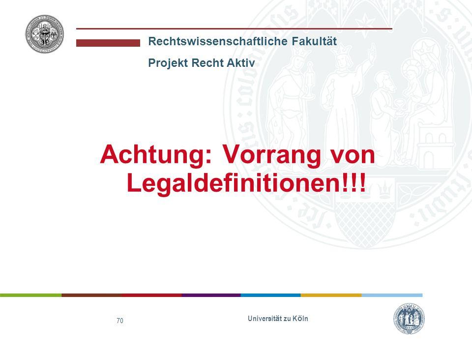 Rechtswissenschaftliche Fakultät Projekt Recht Aktiv Universit ä t zu K ö ln 70 Achtung: Vorrang von Legaldefinitionen!!!