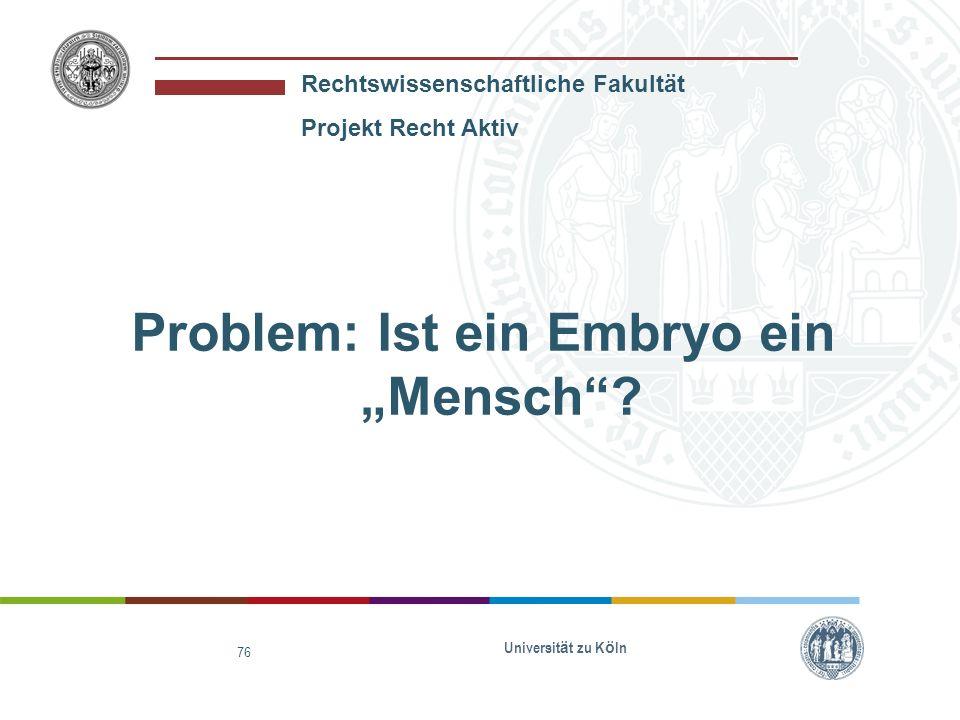 Rechtswissenschaftliche Fakultät Projekt Recht Aktiv Universit ä t zu K ö ln 76 Problem: Ist ein Embryo ein Mensch?