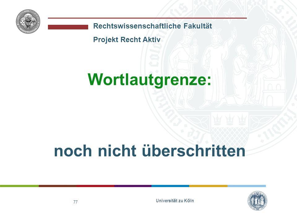 Rechtswissenschaftliche Fakultät Projekt Recht Aktiv Universit ä t zu K ö ln 77 Wortlautgrenze: noch nicht überschritten