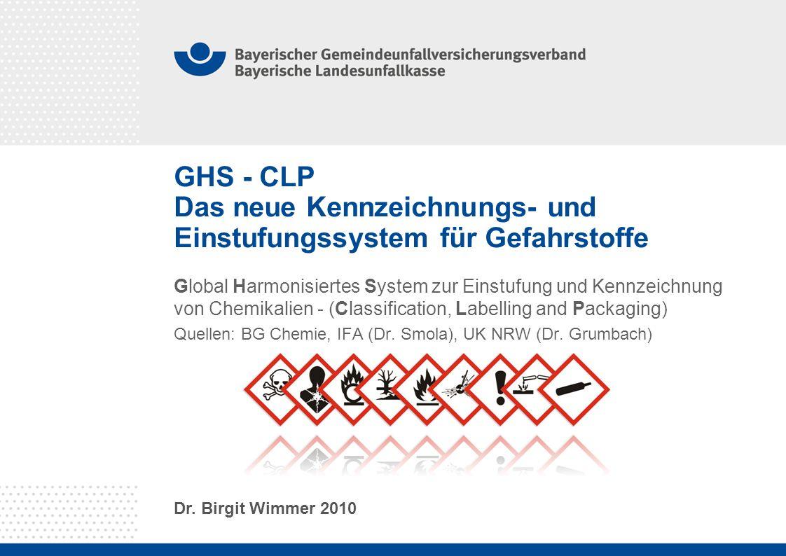 GHS - CLP Das neue Kennzeichnungs- und Einstufungssystem für Gefahrstoffe Global Harmonisiertes System zur Einstufung und Kennzeichnung von Chemikalien - (Classification, Labelling and Packaging) Quellen: BG Chemie, IFA (Dr.