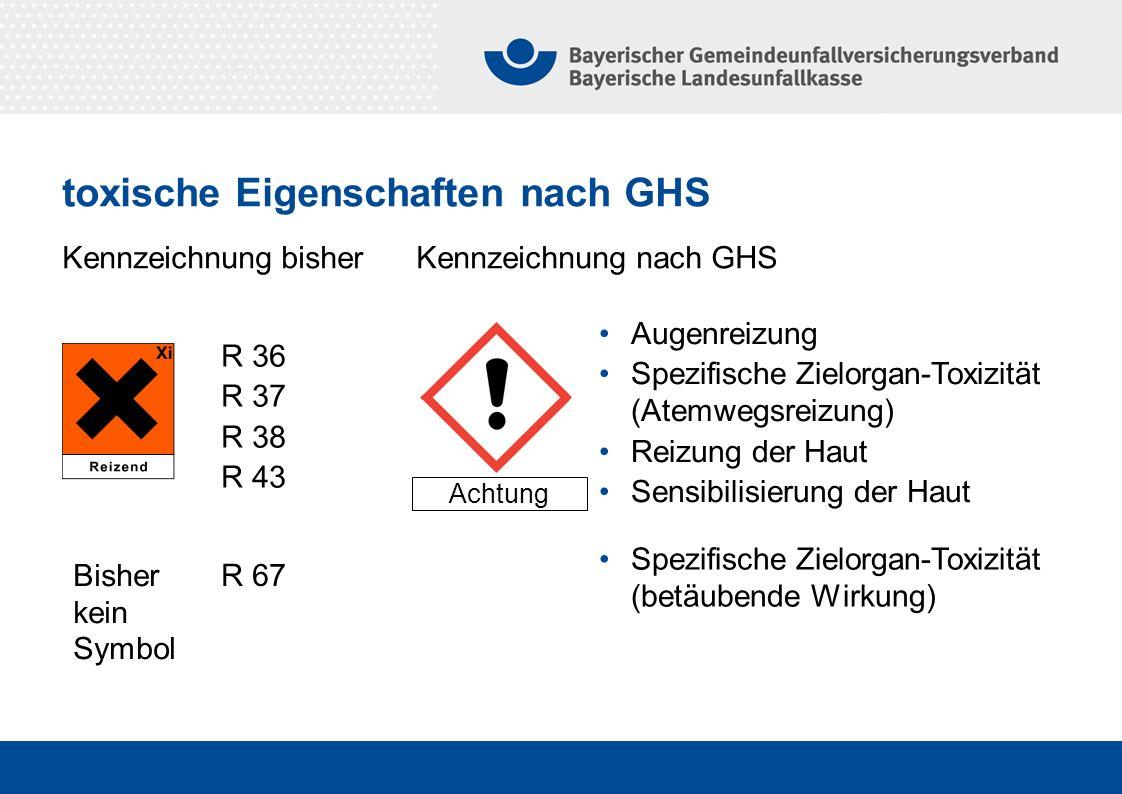 Kennzeichnung bisher Kennzeichnung nach GHS Achtung Augenreizung Spezifische Zielorgan-Toxizität (Atemwegsreizung) Reizung der Haut Sensibilisierung der Haut R 36 R 37 R 38 R 43 R 67 Spezifische Zielorgan-Toxizität (betäubende Wirkung) Bisher kein Symbol toxische Eigenschaften nach GHS
