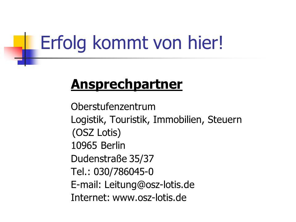 Erfolg kommt von hier! Ansprechpartner Oberstufenzentrum Logistik, Touristik, Immobilien, Steuern (OSZ Lotis) 10965 Berlin Dudenstraße 35/37 Tel.: 030
