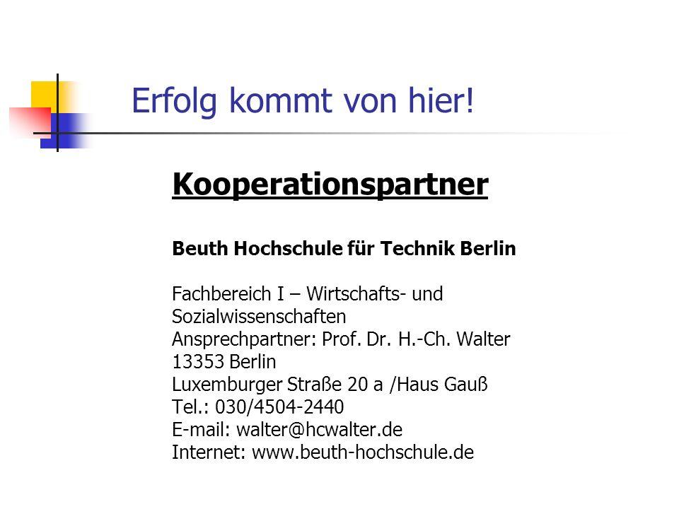 Erfolg kommt von hier! Kooperationspartner Beuth Hochschule für Technik Berlin Fachbereich I – Wirtschafts- und Sozialwissenschaften Ansprechpartner: