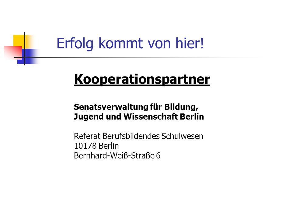 Erfolg kommt von hier! Kooperationspartner Senatsverwaltung für Bildung, Jugend und Wissenschaft Berlin Referat Berufsbildendes Schulwesen 10178 Berli