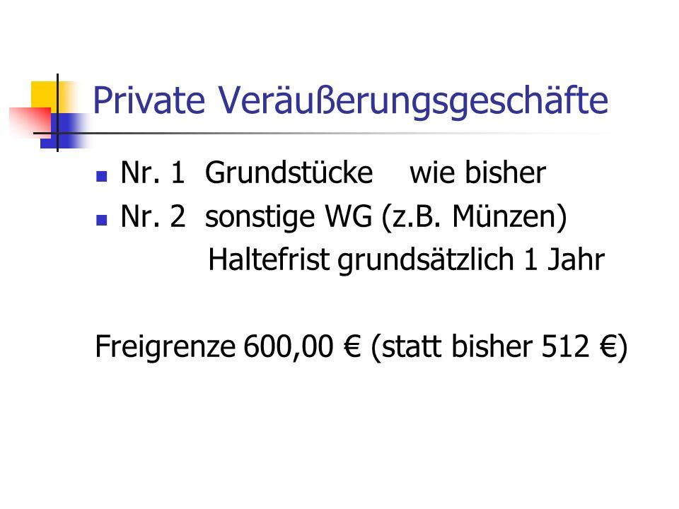 Private Veräußerungsgeschäfte Nr. 1 Grundstücke wie bisher Nr. 2 sonstige WG (z.B. Münzen) Haltefrist grundsätzlich 1 Jahr Freigrenze 600,00 (statt bi
