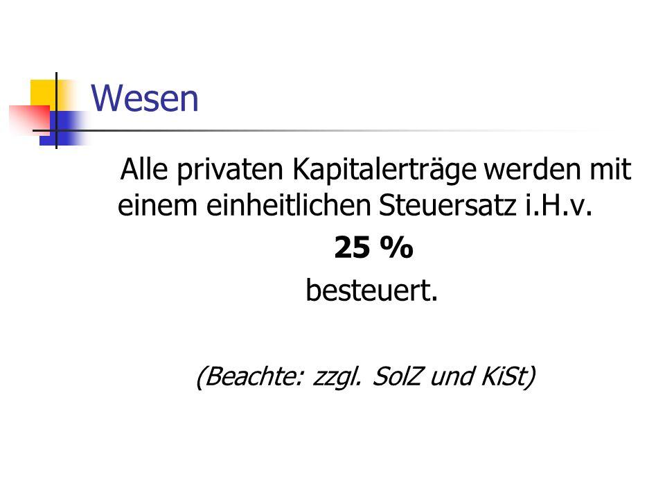 Wesen Alle privaten Kapitalerträge werden mit einem einheitlichen Steuersatz i.H.v. 25 % besteuert. (Beachte: zzgl. SolZ und KiSt)