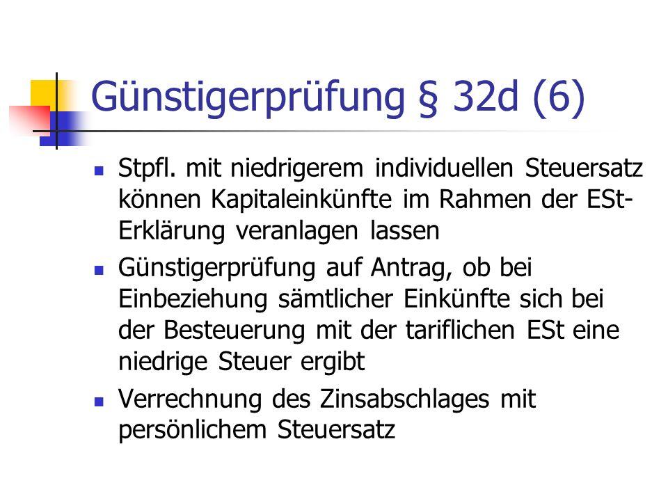 Günstigerprüfung § 32d (6) Stpfl. mit niedrigerem individuellen Steuersatz können Kapitaleinkünfte im Rahmen der ESt- Erklärung veranlagen lassen Güns