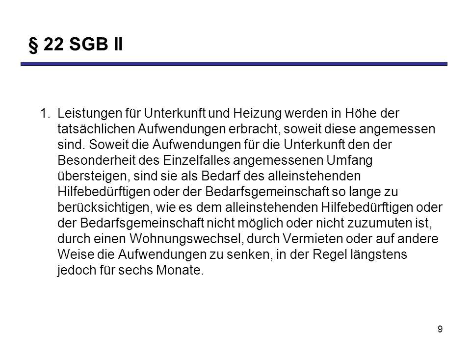 9 § 22 SGB II 1.Leistungen für Unterkunft und Heizung werden in Höhe der tatsächlichen Aufwendungen erbracht, soweit diese angemessen sind. Soweit die