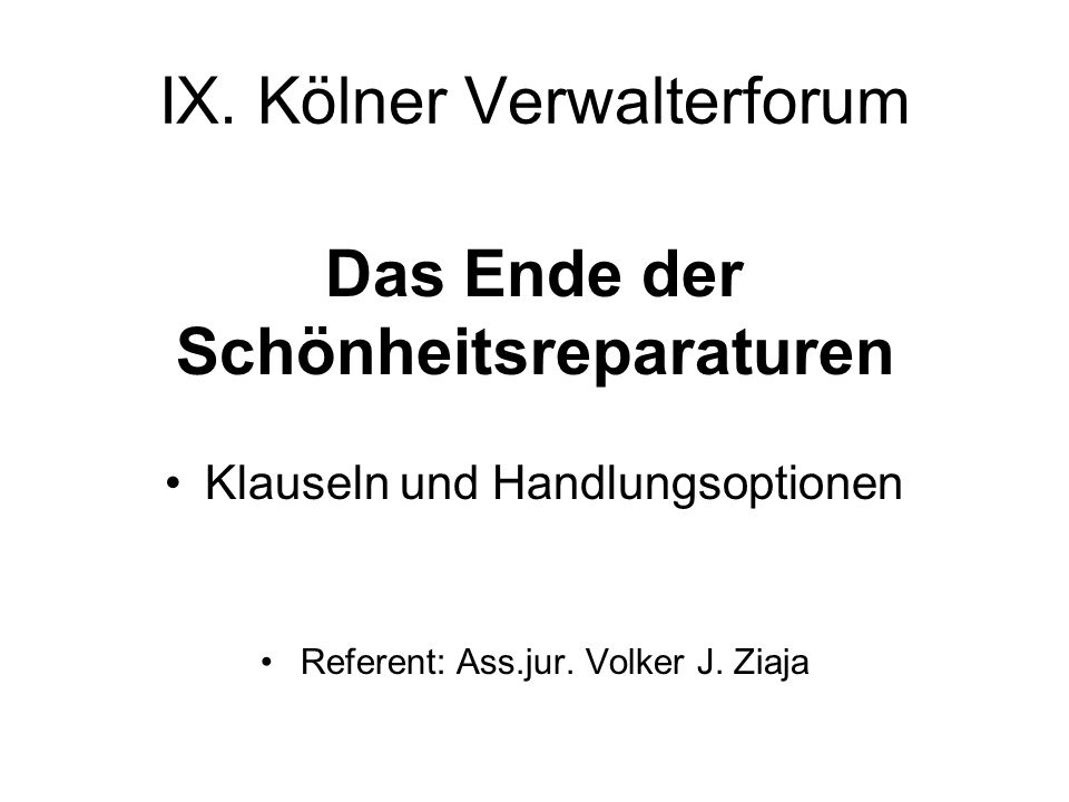 IX. Kölner Verwalterforum Das Ende der Schönheitsreparaturen Klauseln und Handlungsoptionen Referent: Ass.jur. Volker J. Ziaja