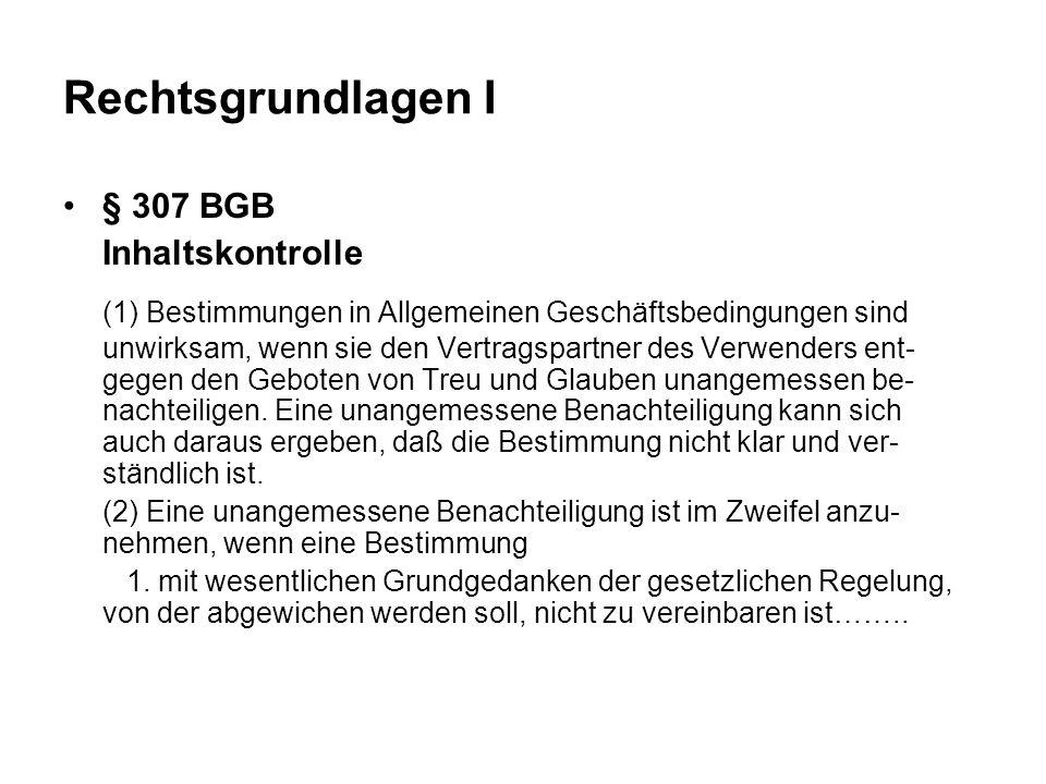 Rechtsgrundlagen I § 307 BGB Inhaltskontrolle (1) Bestimmungen in Allgemeinen Geschäftsbedingungen sind unwirksam, wenn sie den Vertragspartner des Verwenders ent- gegen den Geboten von Treu und Glauben unangemessen be- nachteiligen.