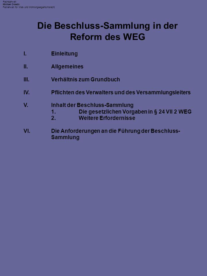Rechtsanwalt Michael Drasdo Fachanwalt für Miet- und Wohnungseigentumsrecht I.Einleitung II.Allgemeines III.Verhältnis zum Grundbuch IV.Pflichten des Verwalters und des Versammlungsleiters V.Inhalt der Beschluss-Sammlung 1.Die gesetzlichen Vorgaben in § 24 VII 2 WEG 2.Weitere Erfordernisse VI.Die Anforderungen an die Führung der Beschluss- Sammlung Die Beschluss-Sammlung in der Reform des WEG