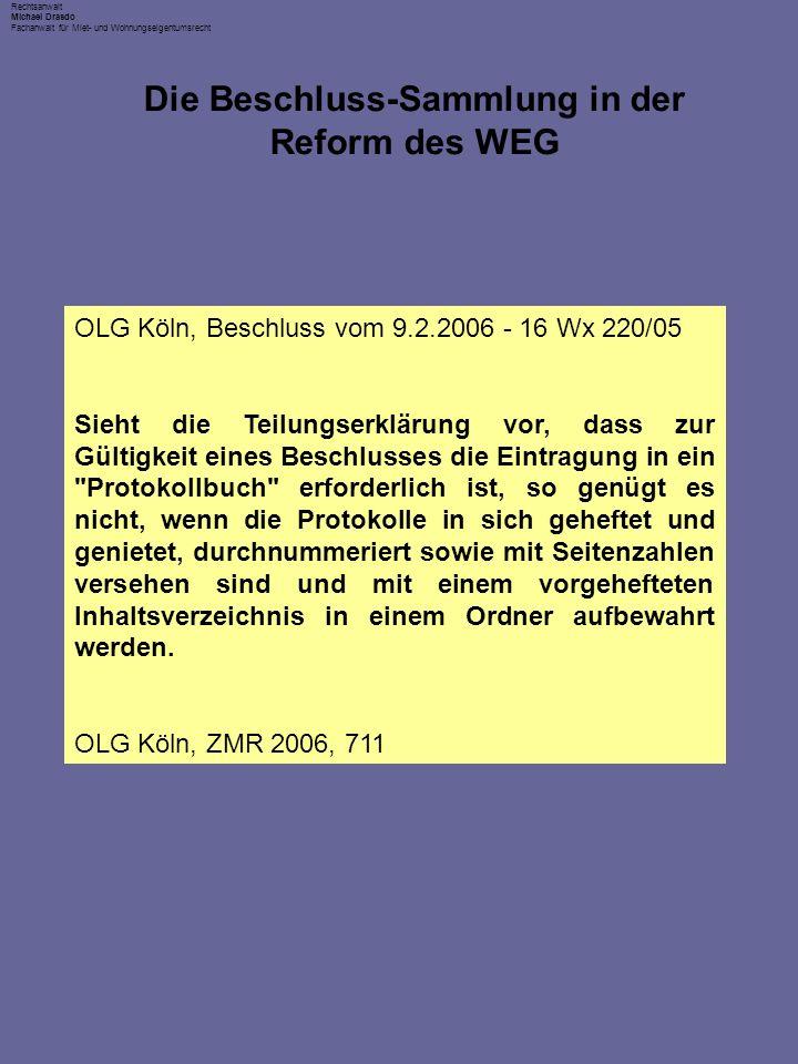 Rechtsanwalt Michael Drasdo Fachanwalt für Miet- und Wohnungseigentumsrecht Die Beschluss-Sammlung in der Reform des WEG OLG Köln, Beschluss vom 9.2.2006 - 16 Wx 220/05 Sieht die Teilungserklärung vor, dass zur Gültigkeit eines Beschlusses die Eintragung in ein Protokollbuch erforderlich ist, so genügt es nicht, wenn die Protokolle in sich geheftet und genietet, durchnummeriert sowie mit Seitenzahlen versehen sind und mit einem vorgehefteten Inhaltsverzeichnis in einem Ordner aufbewahrt werden.