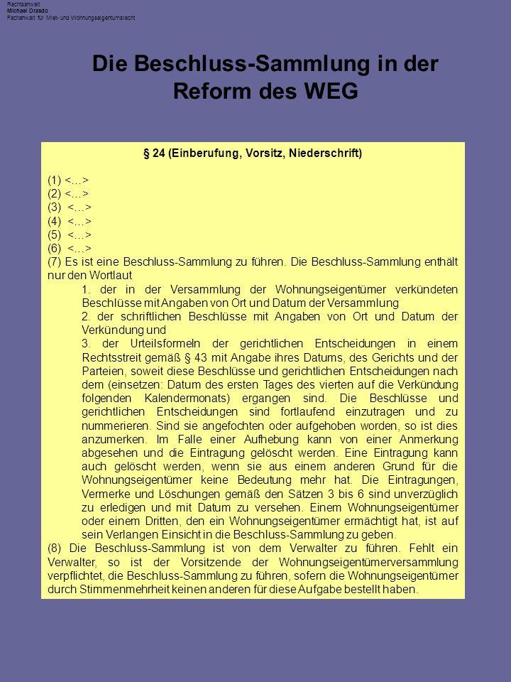 Rechtsanwalt Michael Drasdo Fachanwalt für Miet- und Wohnungseigentumsrecht Die Beschluss-Sammlung in der Reform des WEG § 24 (Einberufung, Vorsitz, Niederschrift) (1) (2) (3) (4) (5) (6) (7) Es ist eine Beschluss-Sammlung zu führen.