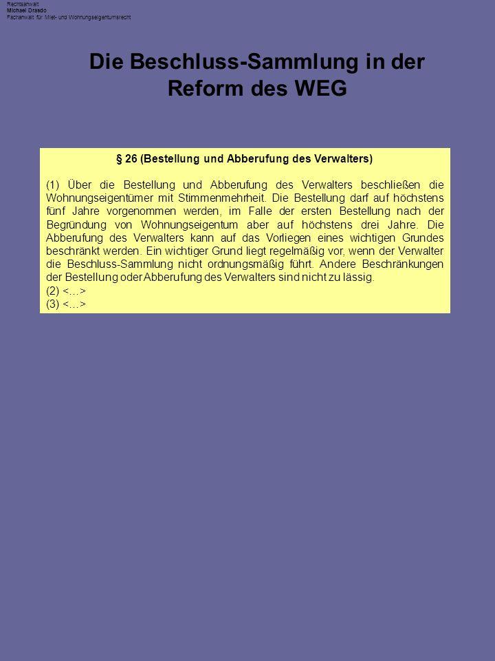Rechtsanwalt Michael Drasdo Fachanwalt für Miet- und Wohnungseigentumsrecht Die Beschluss-Sammlung in der Reform des WEG § 26 (Bestellung und Abberufung des Verwalters) (1) Über die Bestellung und Abberufung des Verwalters beschließen die Wohnungseigentümer mit Stimmenmehrheit.