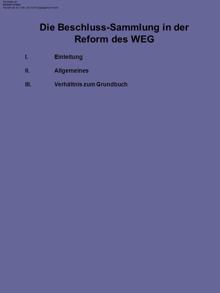 Rechtsanwalt Michael Drasdo Fachanwalt für Miet- und Wohnungseigentumsrecht I.Einleitung II.Allgemeines III.Verhältnis zum Grundbuch Die Beschluss-Sammlung in der Reform des WEG
