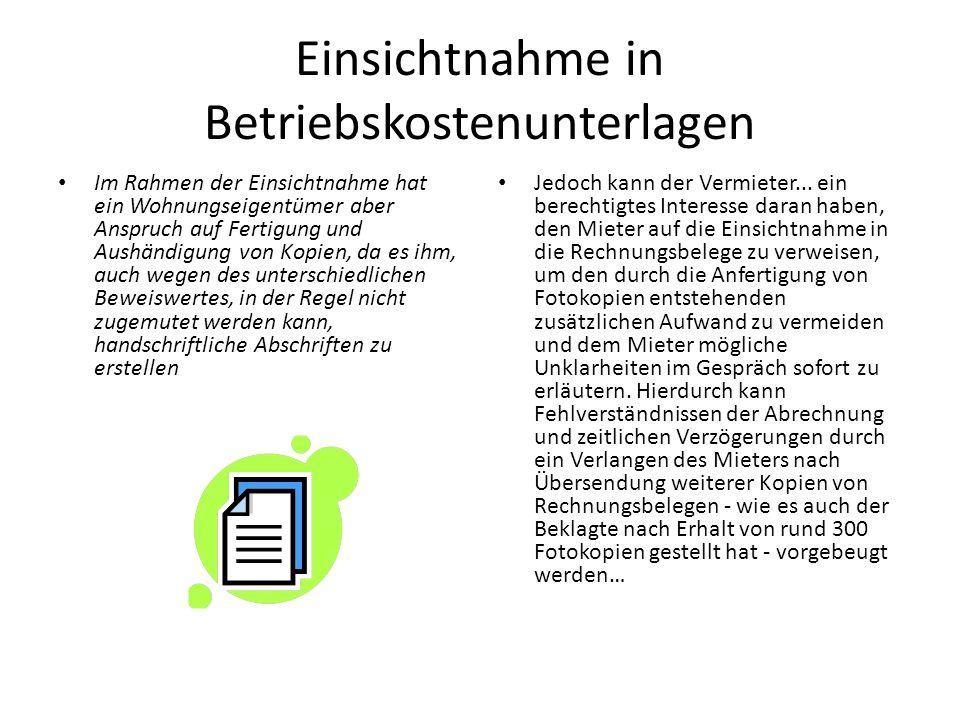 Einsichtnahme in Betriebskostenunterlagen Im Rahmen der Einsichtnahme hat ein Wohnungseigentümer aber Anspruch auf Fertigung und Aushändigung von Kopien, da es ihm, auch wegen des unterschiedlichen Beweiswertes, in der Regel nicht zugemutet werden kann, handschriftliche Abschriften zu erstellen Jedoch kann der Vermieter...