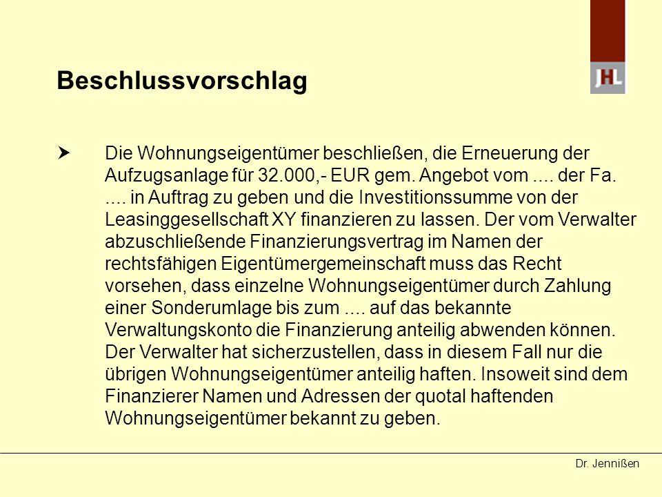 Dr. Jennißen Beschlussvorschlag Die Wohnungseigentümer beschließen, die Erneuerung der Aufzugsanlage für 32.000,- EUR gem. Angebot vom.... der Fa.....