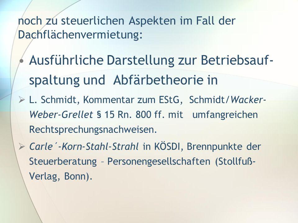 noch zu steuerlichen Aspekten im Fall der Dachflächenvermietung: Ausführliche Darstellung zur Betriebsauf- spaltung und Abfärbetheorie in L. Schmidt,