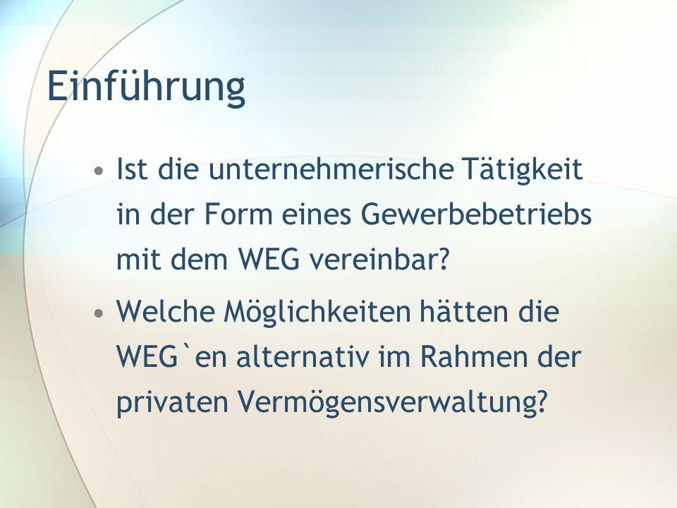 Einführung Ist die unternehmerische Tätigkeit in der Form eines Gewerbebetriebs mit dem WEG vereinbar? Welche Möglichkeiten hätten die WEG`en alternat