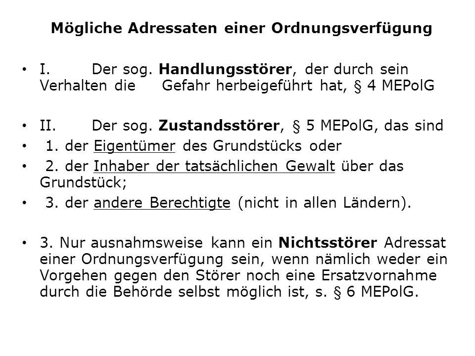 Mögliche Adressaten einer Ordnungsverfügung I.Der sog. Handlungsstörer, der durch sein Verhalten die Gefahr herbeigeführt hat, § 4 MEPolG II.Der sog.