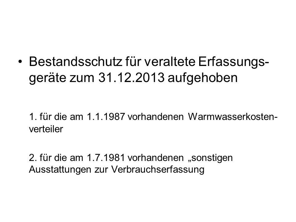 Bestandsschutz für veraltete Erfassungs- geräte zum 31.12.2013 aufgehoben 1. für die am 1.1.1987 vorhandenen Warmwasserkosten- verteiler 2. für die am