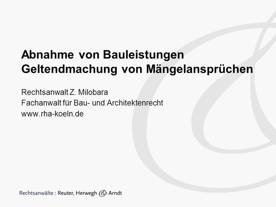 Abnahme von Bauleistungen Geltendmachung von Mängelansprüchen Rechtsanwalt Z. Milobara Fachanwalt für Bau- und Architektenrecht www.rha-koeln.de