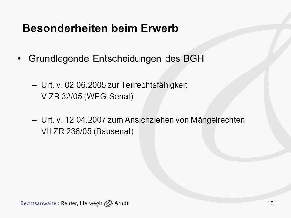 15 Besonderheiten beim Erwerb Grundlegende Entscheidungen des BGH –Urt. v. 02.06.2005 zur Teilrechtsfähigkeit V ZB 32/05 (WEG-Senat) –Urt. v. 12.04.20