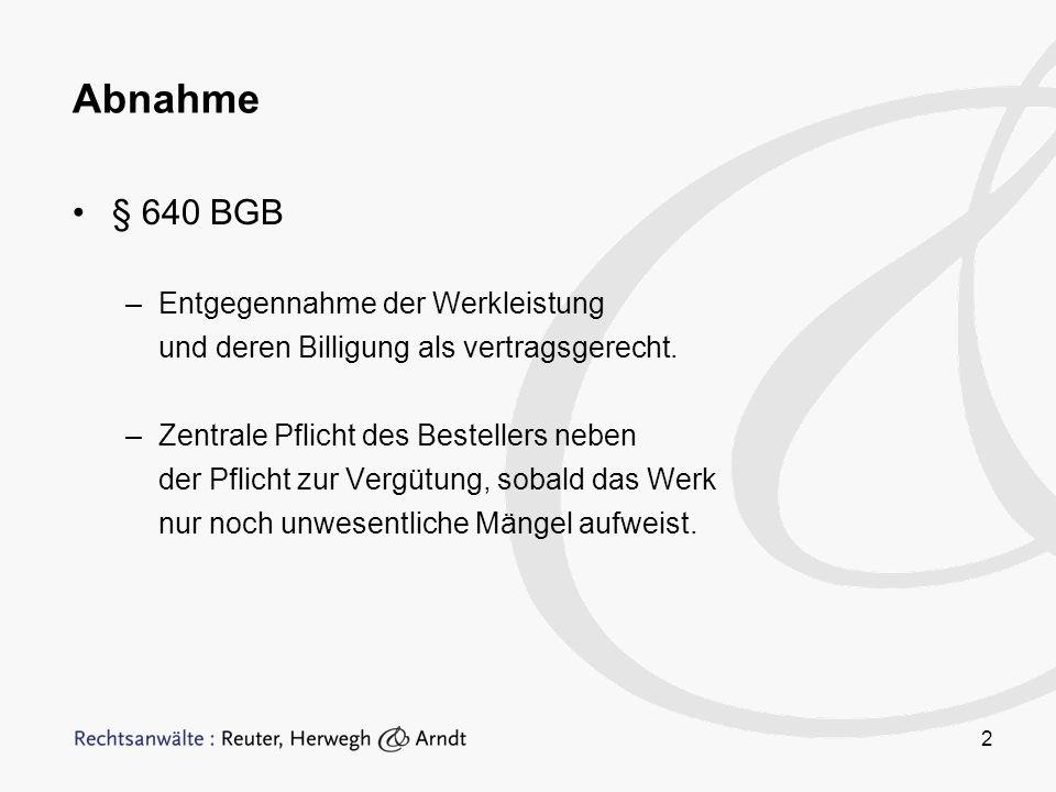 2 Abnahme § 640 BGB –Entgegennahme der Werkleistung und deren Billigung als vertragsgerecht. –Zentrale Pflicht des Bestellers neben der Pflicht zur Ve