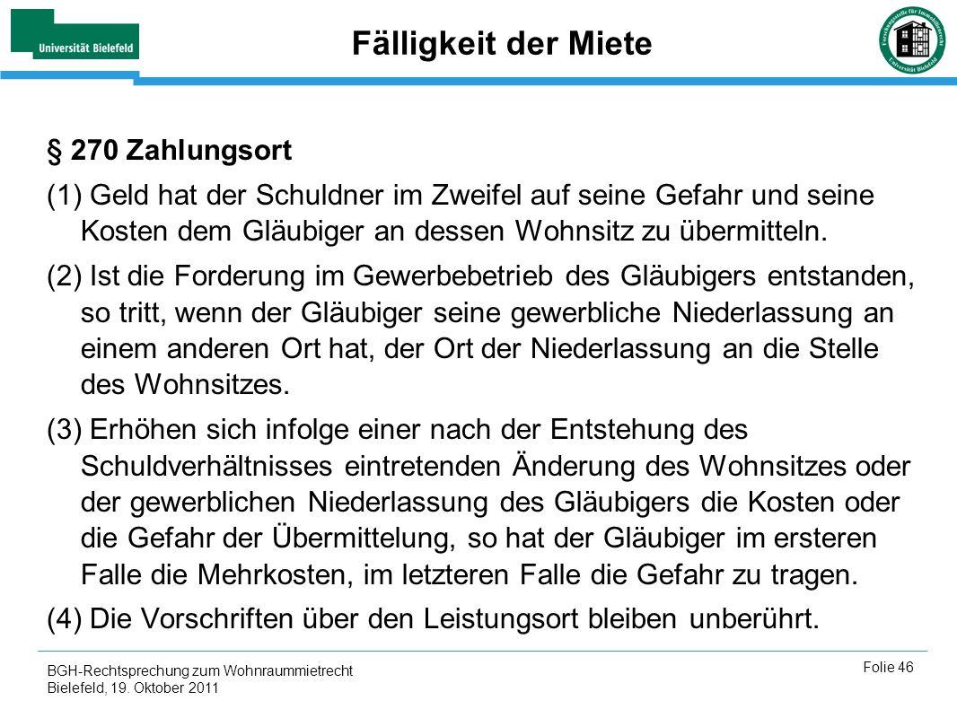 BGH-Rechtsprechung zum Wohnraummietrecht Bielefeld, 19. Oktober 2011 Folie 46 Fälligkeit der Miete § 270 Zahlungsort (1) Geld hat der Schuldner im Zwe